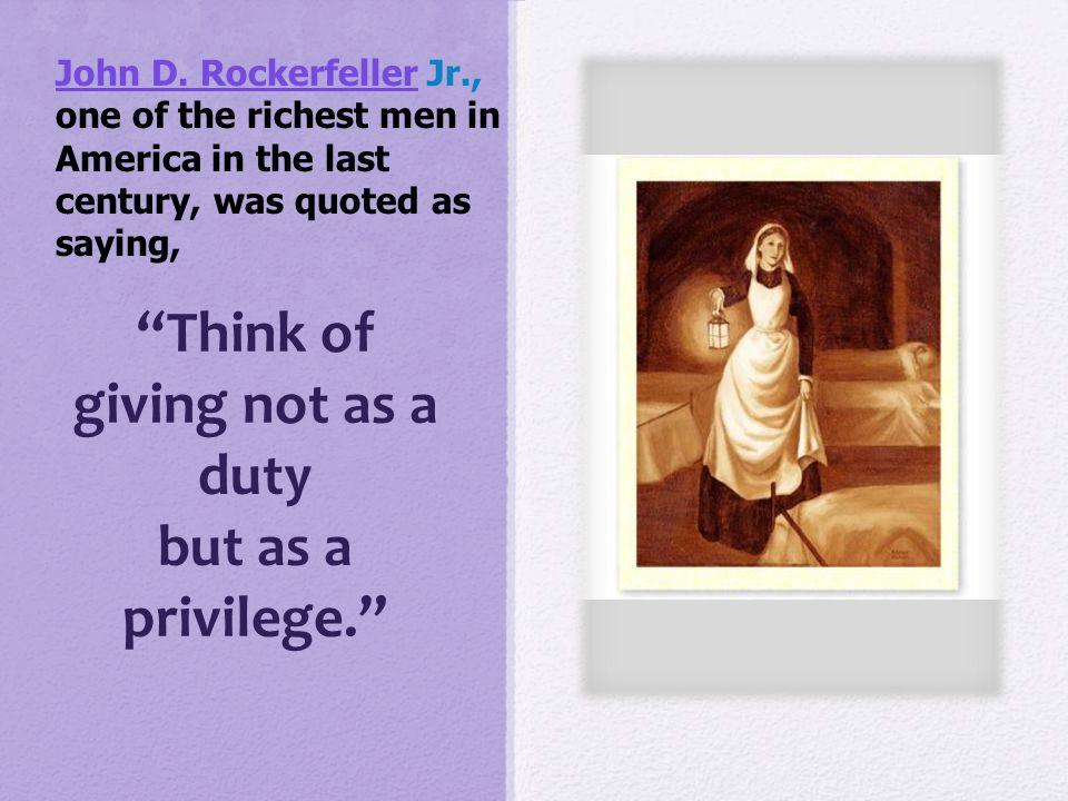 """Think of giving not as a duty but as a privilege."" John D. RockerfellerJohn D. Rockerfeller Jr., one of the richest men in America in the last centur"
