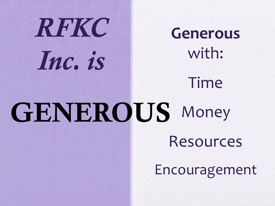 RFKC Inc. is Generous with: Time Money Resources Encouragement GENEROUS