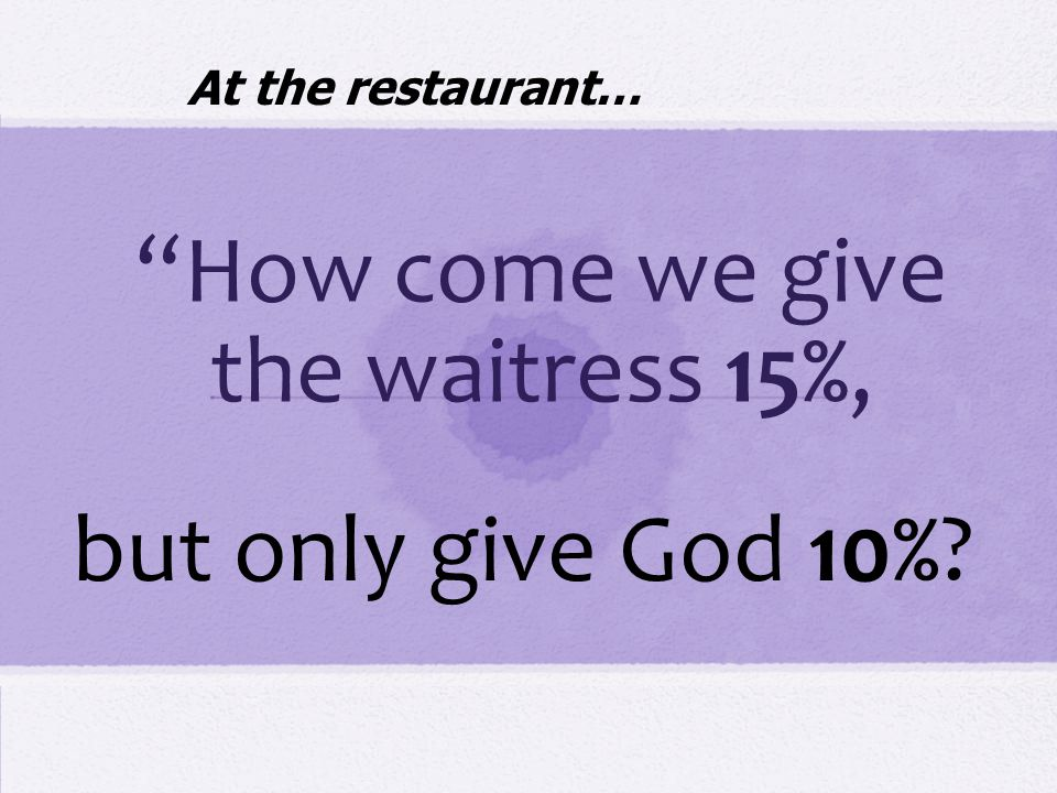 How come we give the waitress 15%, but only give God 10% At the restaurant…