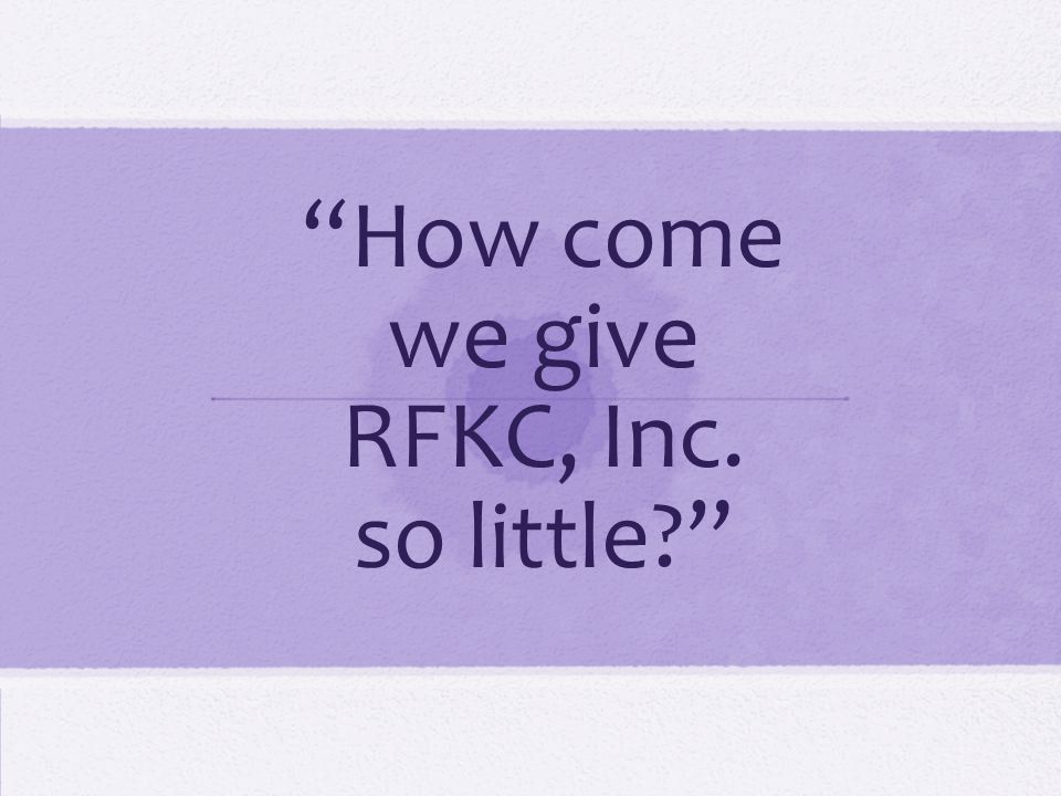 How come we give RFKC, Inc. so little