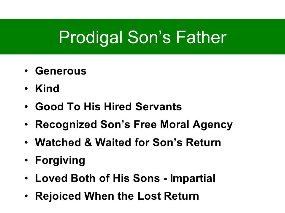 Prodigal Son's Father Generous Kind Good To His Hired Servants Recognized Son's Free Moral Agency Watched & Waited for Son's Return Forgiving Loved Both of His Sons - Impartial Rejoiced When the Lost Return