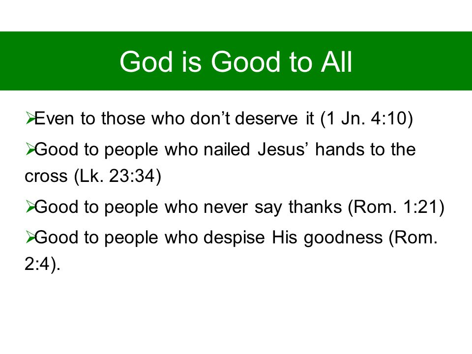 God is Good to All  Even to those who don't deserve it (1 Jn.