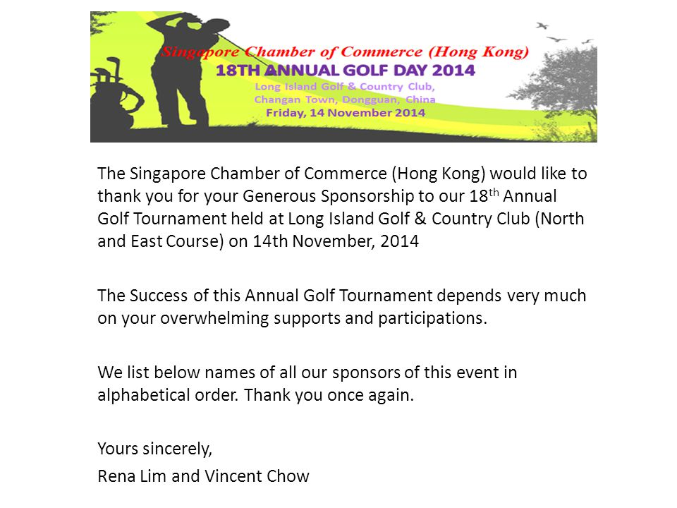 The Singapore Chamber of Commerce (Hong Kong) would like to thank you for your Generous Sponsorship to our 18 th Annual Golf Tournament held at Long Island Golf & Country Club (North and East Course) on 14th November, 2014 The Success of this Annual Golf Tournament depends very much on your overwhelming supports and participations.