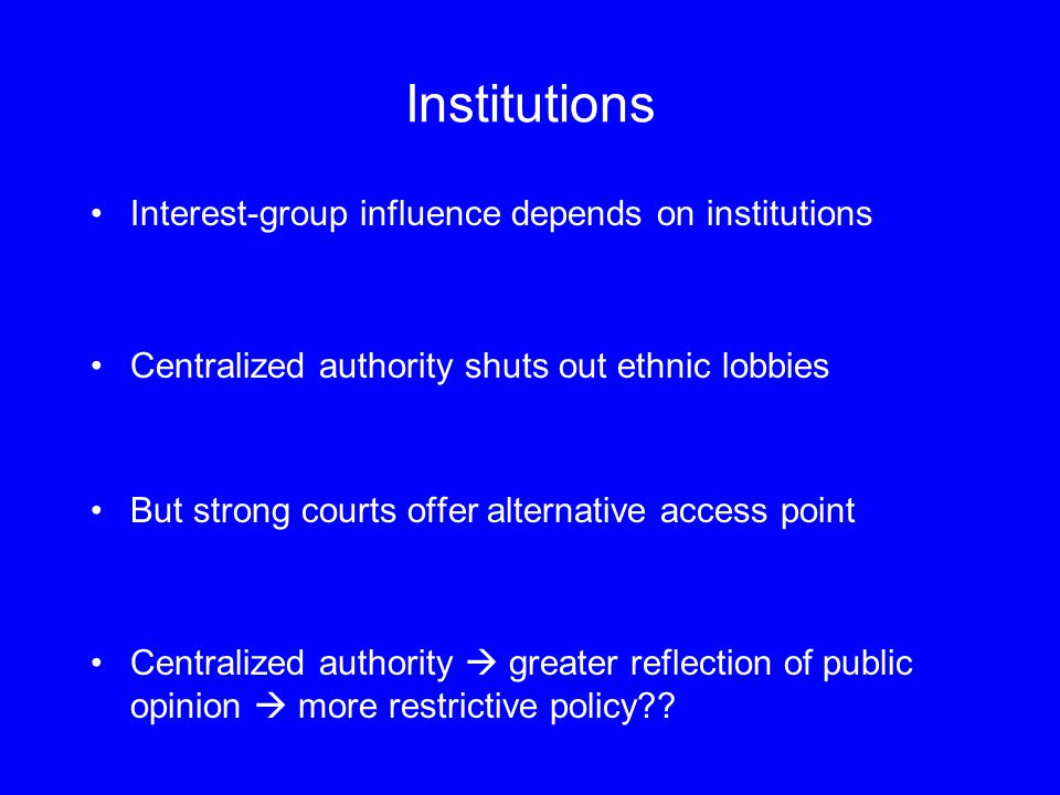 Institutions Interest-group influence depends on institutions Centralized authority shuts out ethnic lobbies But strong courts offer alternative access point Centralized authority  greater reflection of public opinion  more restrictive policy