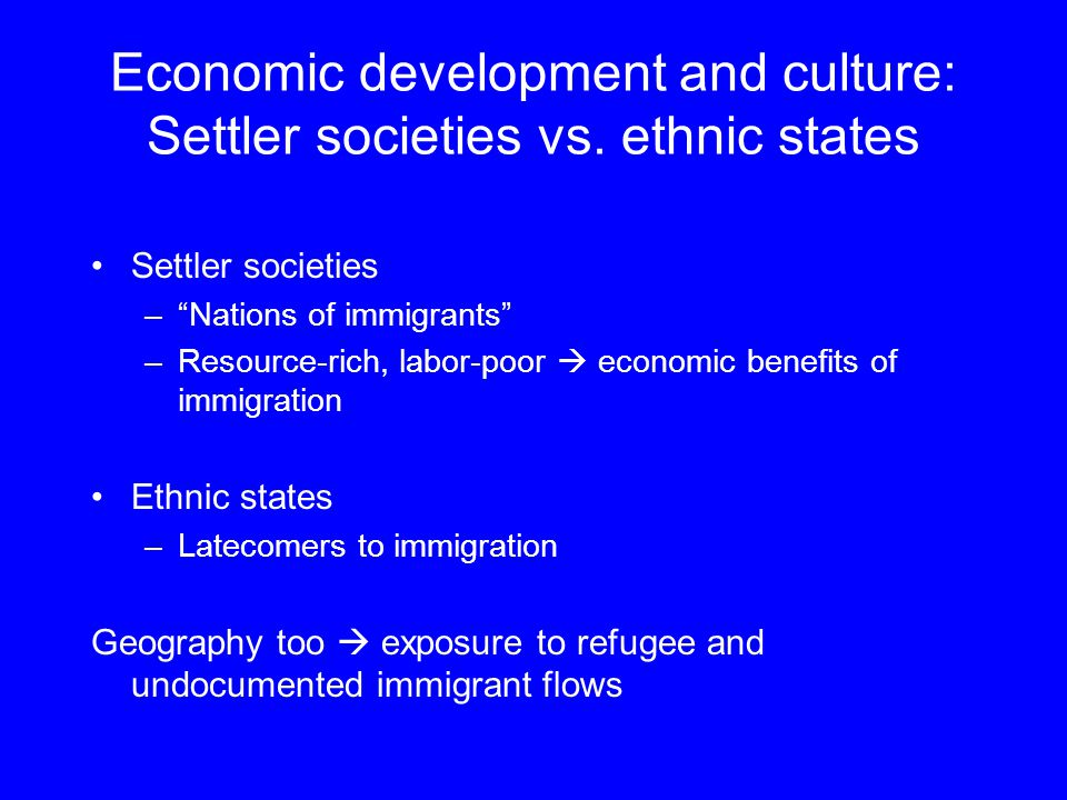 "Economic development and culture: Settler societies vs. ethnic states Settler societies –""Nations of immigrants"" –Resource-rich, labor-poor  economic"