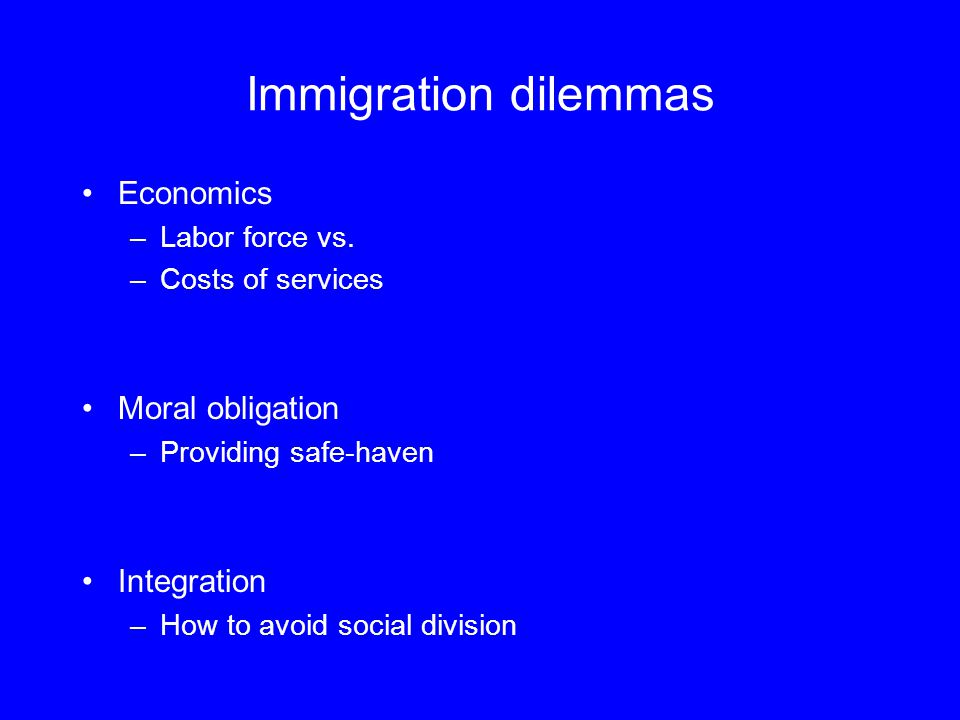 Immigration dilemmas Economics –Labor force vs. –Costs of services Moral obligation –Providing safe-haven Integration –How to avoid social division