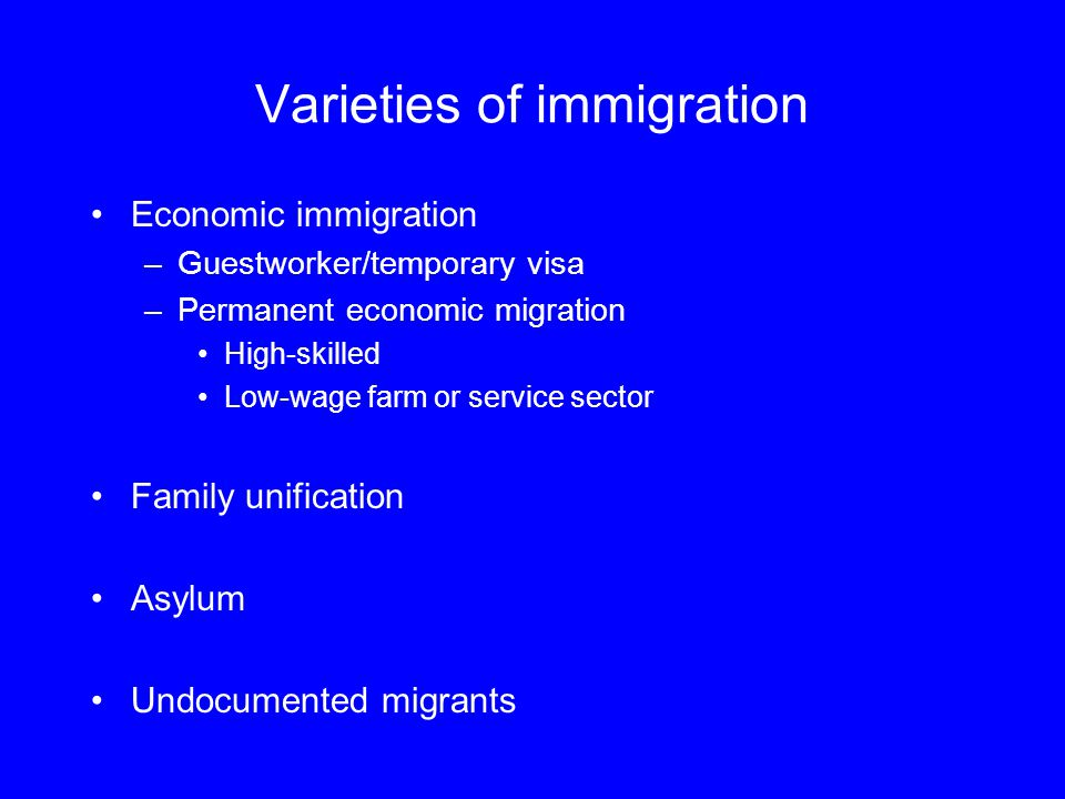 Varieties of immigration Economic immigration –Guestworker/temporary visa –Permanent economic migration High-skilled Low-wage farm or service sector Family unification Asylum Undocumented migrants