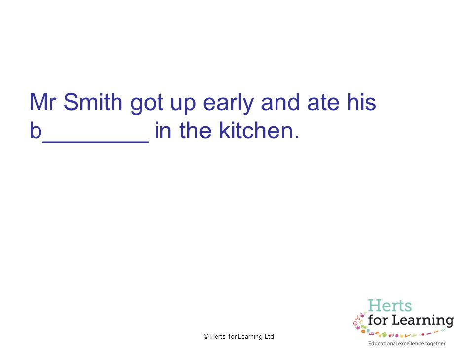 © Herts for Learning Ltd Mr Smith got up early and ate his b________ in the kitchen.
