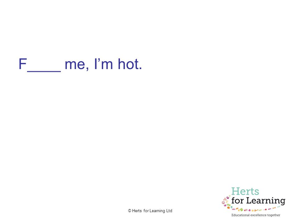 © Herts for Learning Ltd F____ me, I'm hot.