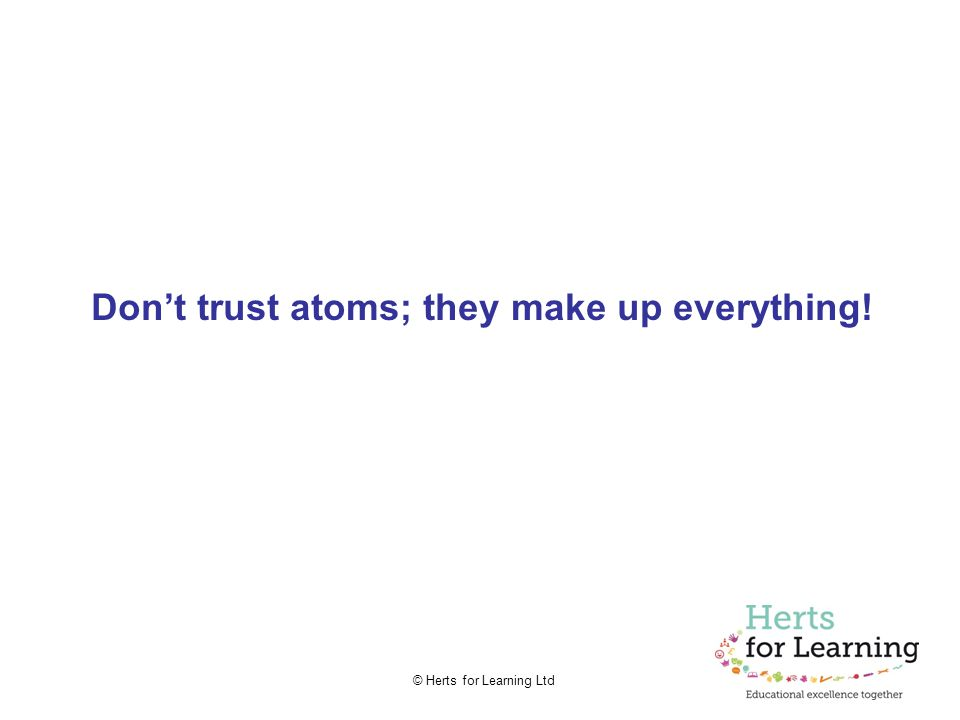 © Herts for Learning Ltd Don't trust atoms; they make up everything!