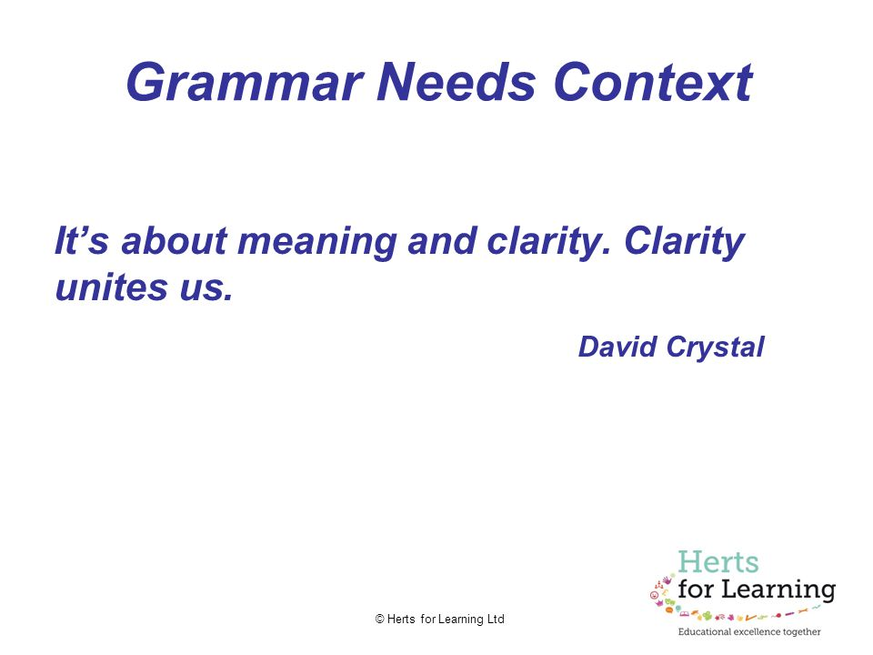 © Herts for Learning Ltd Grammar Needs Context It's about meaning and clarity.
