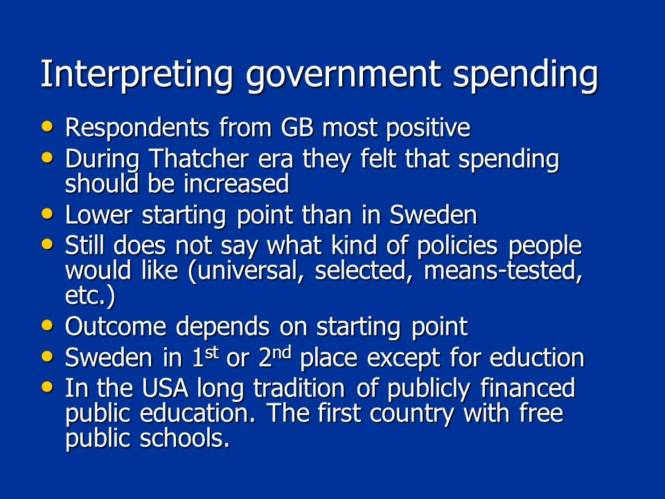 Interpreting government spending Respondents from GB most positive Respondents from GB most positive During Thatcher era they felt that spending should be increased During Thatcher era they felt that spending should be increased Lower starting point than in Sweden Lower starting point than in Sweden Still does not say what kind of policies people would like (universal, selected, means-tested, etc.) Still does not say what kind of policies people would like (universal, selected, means-tested, etc.) Outcome depends on starting point Outcome depends on starting point Sweden in 1 st or 2 nd place except for eduction Sweden in 1 st or 2 nd place except for eduction In the USA long tradition of publicly financed public education.