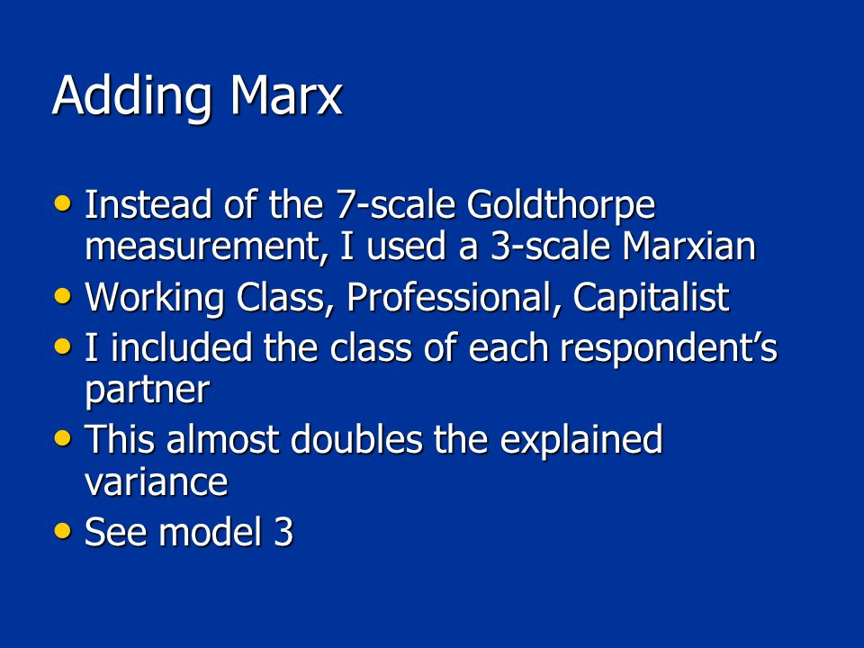 Adding Marx Instead of the 7-scale Goldthorpe measurement, I used a 3-scale Marxian Instead of the 7-scale Goldthorpe measurement, I used a 3-scale Marxian Working Class, Professional, Capitalist Working Class, Professional, Capitalist I included the class of each respondent's partner I included the class of each respondent's partner This almost doubles the explained variance This almost doubles the explained variance See model 3 See model 3
