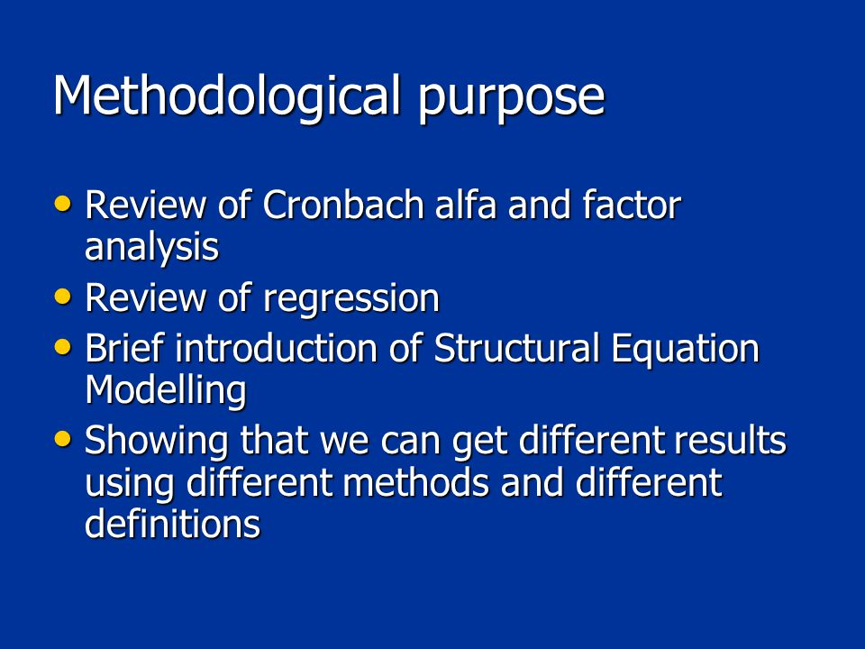Methodological purpose Review of Cronbach alfa and factor analysis Review of Cronbach alfa and factor analysis Review of regression Review of regression Brief introduction of Structural Equation Modelling Brief introduction of Structural Equation Modelling Showing that we can get different results using different methods and different definitions Showing that we can get different results using different methods and different definitions