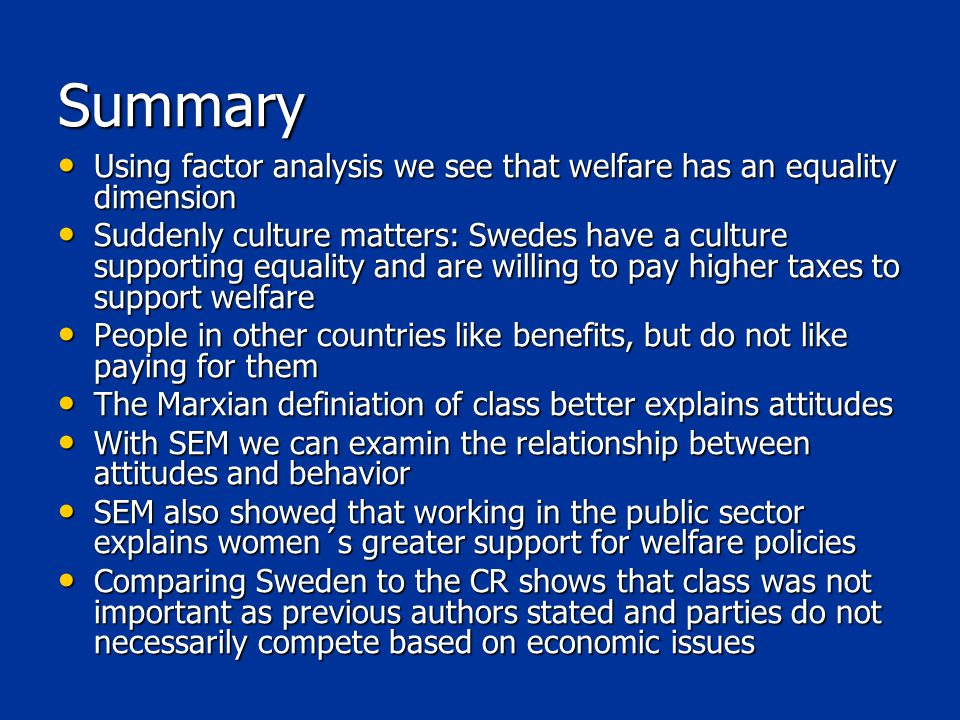 Summary Using factor analysis we see that welfare has an equality dimension Using factor analysis we see that welfare has an equality dimension Suddenly culture matters: Swedes have a culture supporting equality and are willing to pay higher taxes to support welfare Suddenly culture matters: Swedes have a culture supporting equality and are willing to pay higher taxes to support welfare People in other countries like benefits, but do not like paying for them People in other countries like benefits, but do not like paying for them The Marxian definiation of class better explains attitudes The Marxian definiation of class better explains attitudes With SEM we can examin the relationship between attitudes and behavior With SEM we can examin the relationship between attitudes and behavior SEM also showed that working in the public sector explains women´s greater support for welfare policies SEM also showed that working in the public sector explains women´s greater support for welfare policies Comparing Sweden to the CR shows that class was not important as previous authors stated and parties do not necessarily compete based on economic issues Comparing Sweden to the CR shows that class was not important as previous authors stated and parties do not necessarily compete based on economic issues