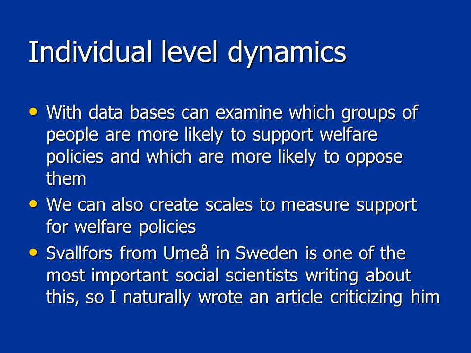 Individual level dynamics With data bases can examine which groups of people are more likely to support welfare policies and which are more likely to oppose them With data bases can examine which groups of people are more likely to support welfare policies and which are more likely to oppose them We can also create scales to measure support for welfare policies We can also create scales to measure support for welfare policies Svallfors from Umeå in Sweden is one of the most important social scientists writing about this, so I naturally wrote an article criticizing him Svallfors from Umeå in Sweden is one of the most important social scientists writing about this, so I naturally wrote an article criticizing him