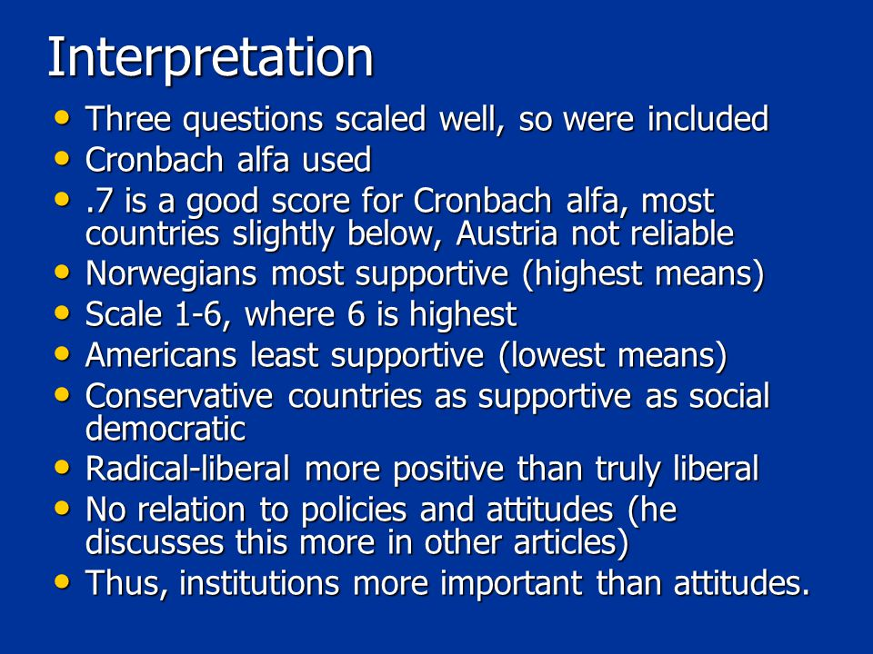 Interpretation Three questions scaled well, so were included Three questions scaled well, so were included Cronbach alfa used Cronbach alfa used.7 is a good score for Cronbach alfa, most countries slightly below, Austria not reliable.7 is a good score for Cronbach alfa, most countries slightly below, Austria not reliable Norwegians most supportive (highest means) Norwegians most supportive (highest means) Scale 1-6, where 6 is highest Scale 1-6, where 6 is highest Americans least supportive (lowest means) Americans least supportive (lowest means) Conservative countries as supportive as social democratic Conservative countries as supportive as social democratic Radical-liberal more positive than truly liberal Radical-liberal more positive than truly liberal No relation to policies and attitudes (he discusses this more in other articles) No relation to policies and attitudes (he discusses this more in other articles) Thus, institutions more important than attitudes.