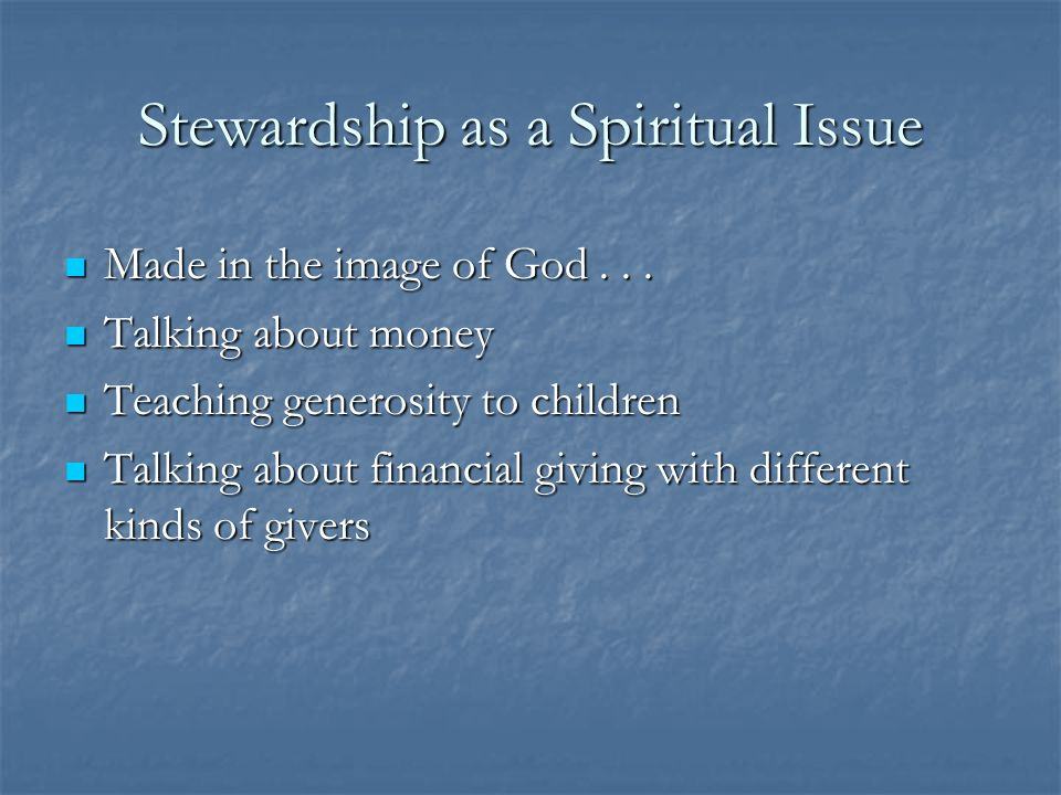 Stewardship as a Spiritual Issue Made in the image of God... Made in the image of God... Talking about money Talking about money Teaching generosity t