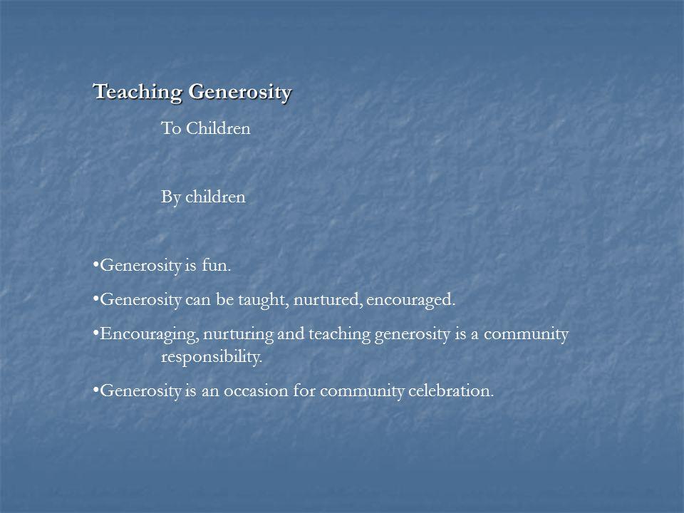 Teaching Generosity To Children By children Generosity is fun. Generosity can be taught, nurtured, encouraged. Encouraging, nurturing and teaching gen