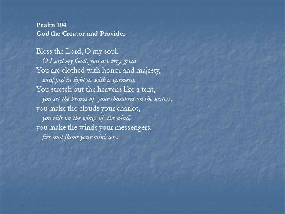 Psalm 104 God the Creator and Provider Bless the Lord, O my soul.