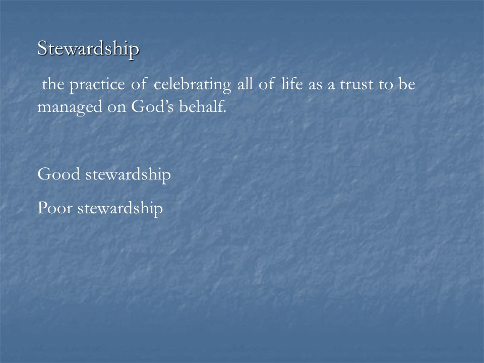 Stewardship the practice of celebrating all of life as a trust to be managed on God's behalf. Good stewardship Poor stewardship