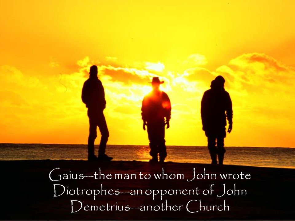 Gaius—the man to whom John wrote Diotrophes—an opponent of John Demetrius—another Church