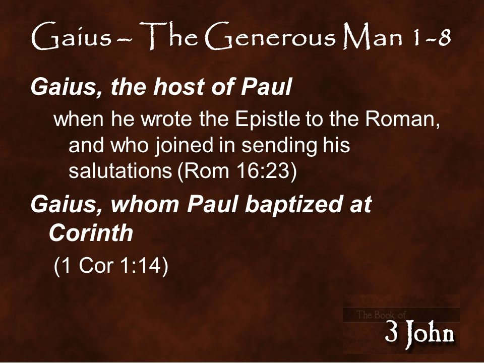 Gaius – The Generous Man 1-8 Gaius, the host of Paul when he wrote the Epistle to the Roman, and who joined in sending his salutations (Rom 16:23) Gaius, whom Paul baptized at Corinth (1 Cor 1:14)