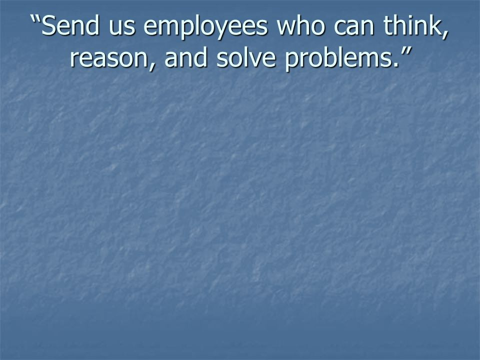 Send us employees who can think, reason, and solve problems.