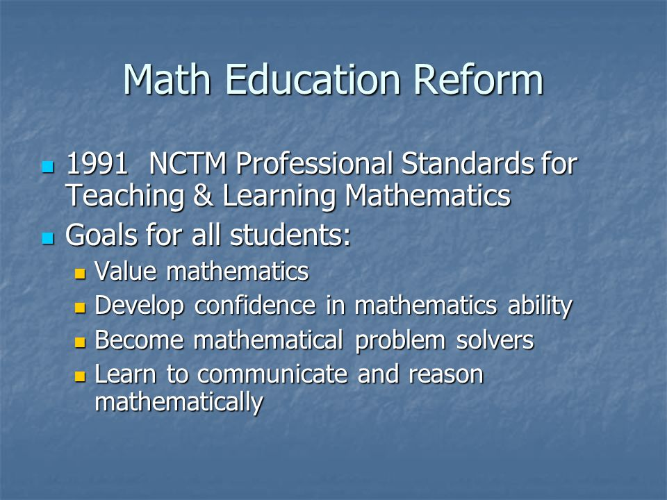 Math Education Reform 1991 NCTM Professional Standards for Teaching & Learning Mathematics 1991 NCTM Professional Standards for Teaching & Learning Mathematics Goals for all students: Goals for all students: Value mathematics Value mathematics Develop confidence in mathematics ability Develop confidence in mathematics ability Become mathematical problem solvers Become mathematical problem solvers Learn to communicate and reason mathematically Learn to communicate and reason mathematically