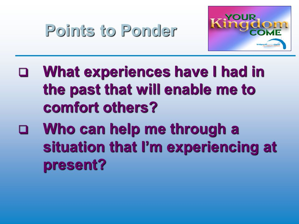 Points to Ponder  What experiences have I had in the past that will enable me to comfort others.