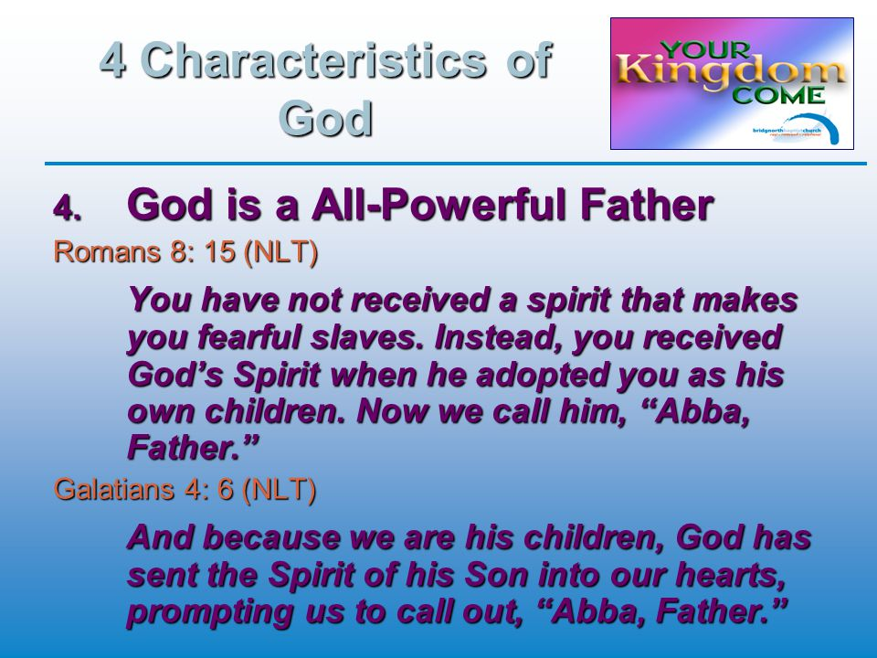 4 Characteristics of God  God is a All-Powerful Father Romans 8: 15 (NLT) You have not received a spirit that makes you fearful slaves.