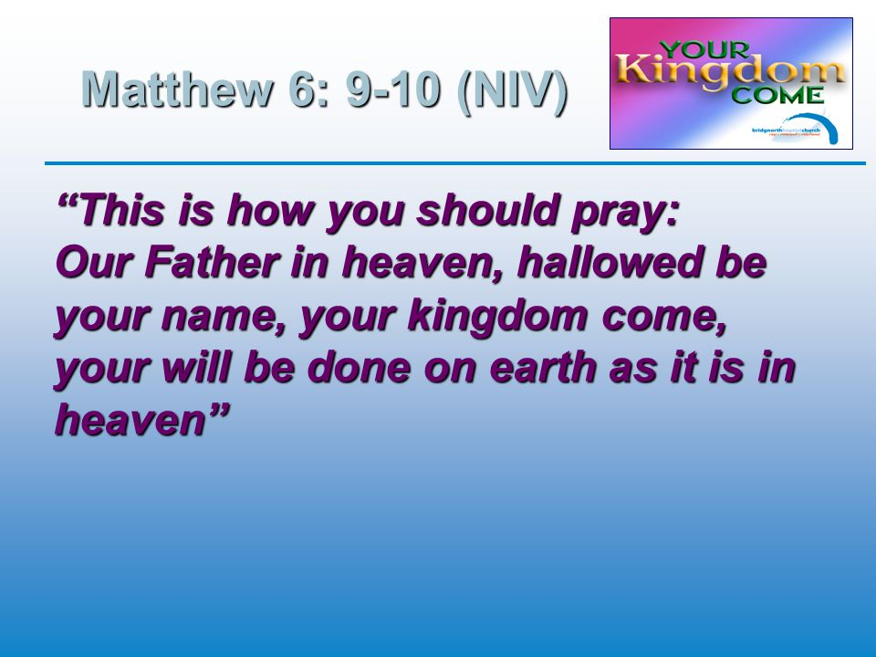 Matthew 6: 9-10 (NIV) This is how you should pray: Our Father in heaven, hallowed be your name, your kingdom come, your will be done on earth as it is in heaven