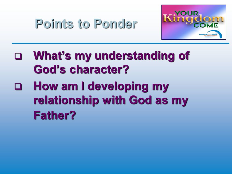 Points to Ponder  What's my understanding of God's character.