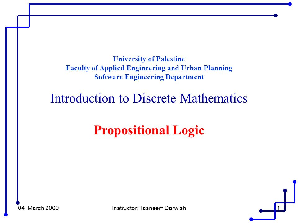 04 March 2009Instructor: Tasneem Darwish1 University of Palestine Faculty of Applied Engineering and Urban Planning Software Engineering Department Introduction to Discrete Mathematics Propositional Logic