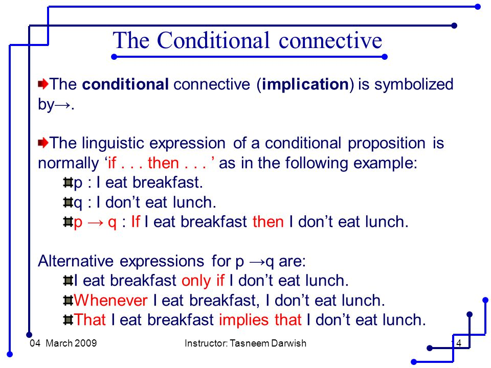 04 March 2009Instructor: Tasneem Darwish14 The conditional connective (implication) is symbolized by→.