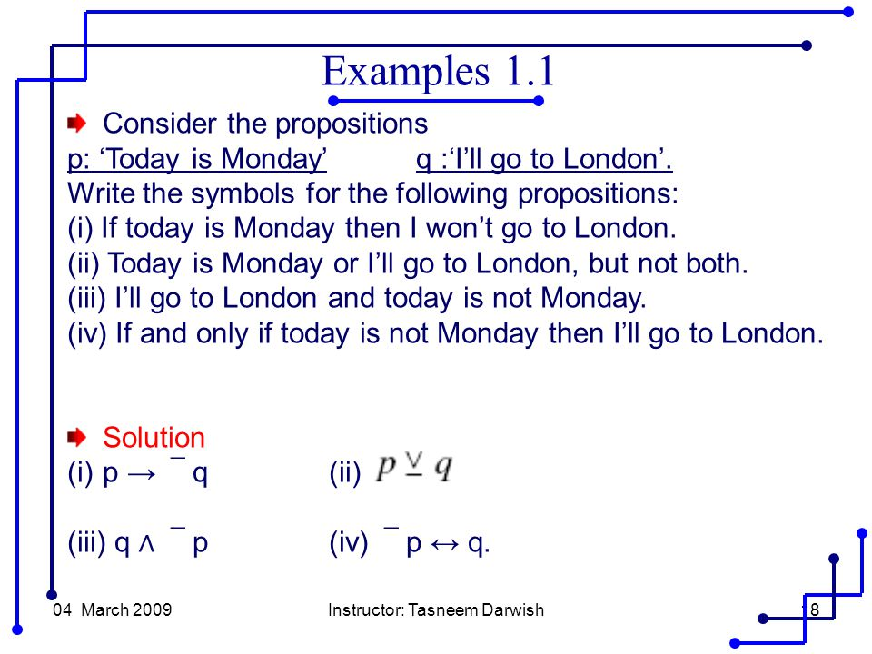 04 March 2009Instructor: Tasneem Darwish18 Consider the propositions p: 'Today is Monday' q :'I'll go to London'.