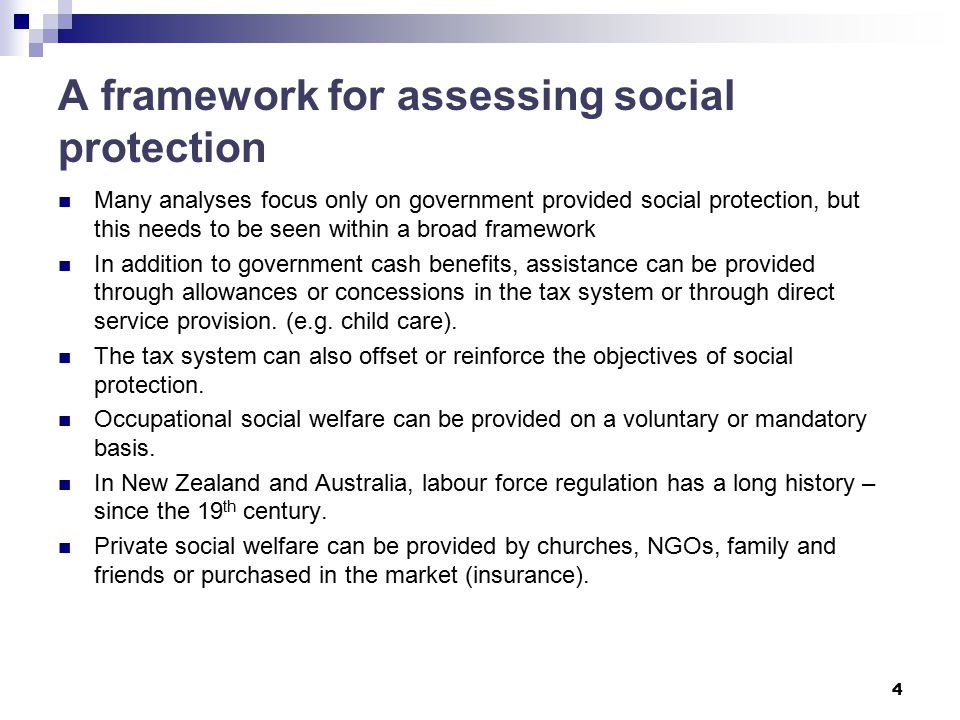 A framework for assessing social protection Many analyses focus only on government provided social protection, but this needs to be seen within a broad framework In addition to government cash benefits, assistance can be provided through allowances or concessions in the tax system or through direct service provision.