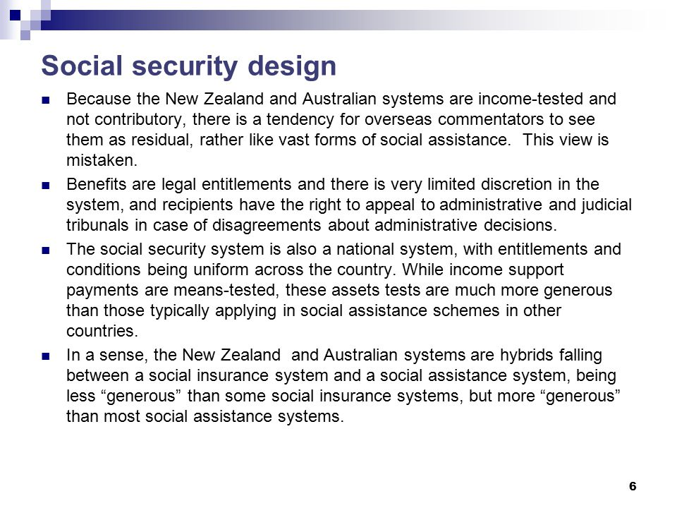 Social security design Because the New Zealand and Australian systems are income-tested and not contributory, there is a tendency for overseas commentators to see them as residual, rather like vast forms of social assistance.