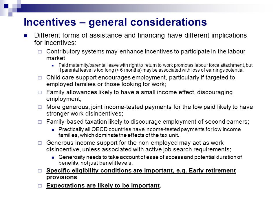 Incentives – general considerations Different forms of assistance and financing have different implications for incentives:  Contributory systems may enhance incentives to participate in the labour market Paid maternity/parental leave with right to return to work promotes labour force attachment, but if parental leave is too long (> 6 months) may be associated with loss of earnings potential.