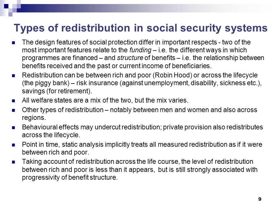 9 Types of redistribution in social security systems The design features of social protection differ in important respects - two of the most important features relate to the funding – i.e.