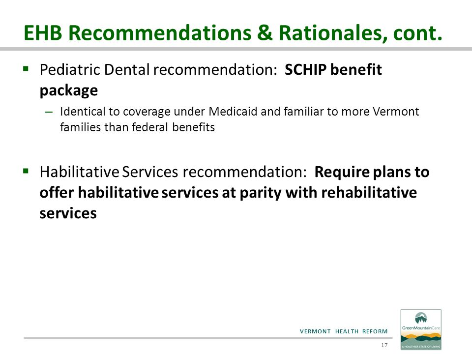 VERMONT HEALTH REFORM EHB Recommendations & Rationales, cont.  Pediatric Dental recommendation: SCHIP benefit package – Identical to coverage under M