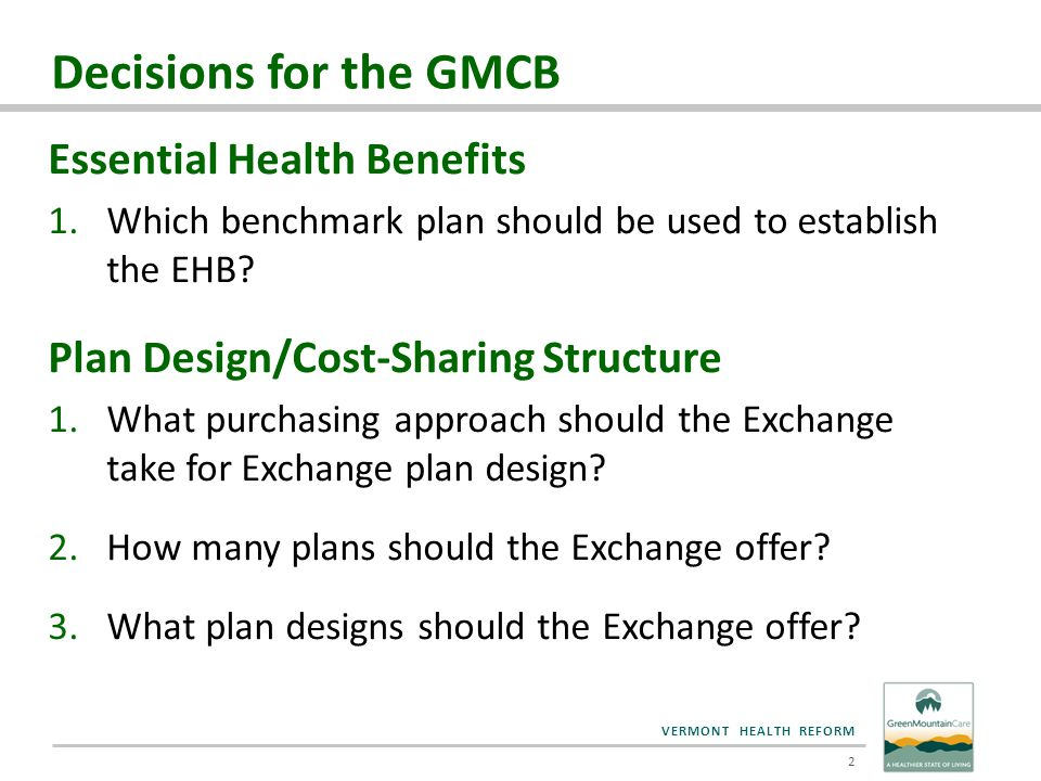 VERMONT HEALTH REFORM Decisions for the GMCB Essential Health Benefits 1.Which benchmark plan should be used to establish the EHB? Plan Design/Cost-Sh