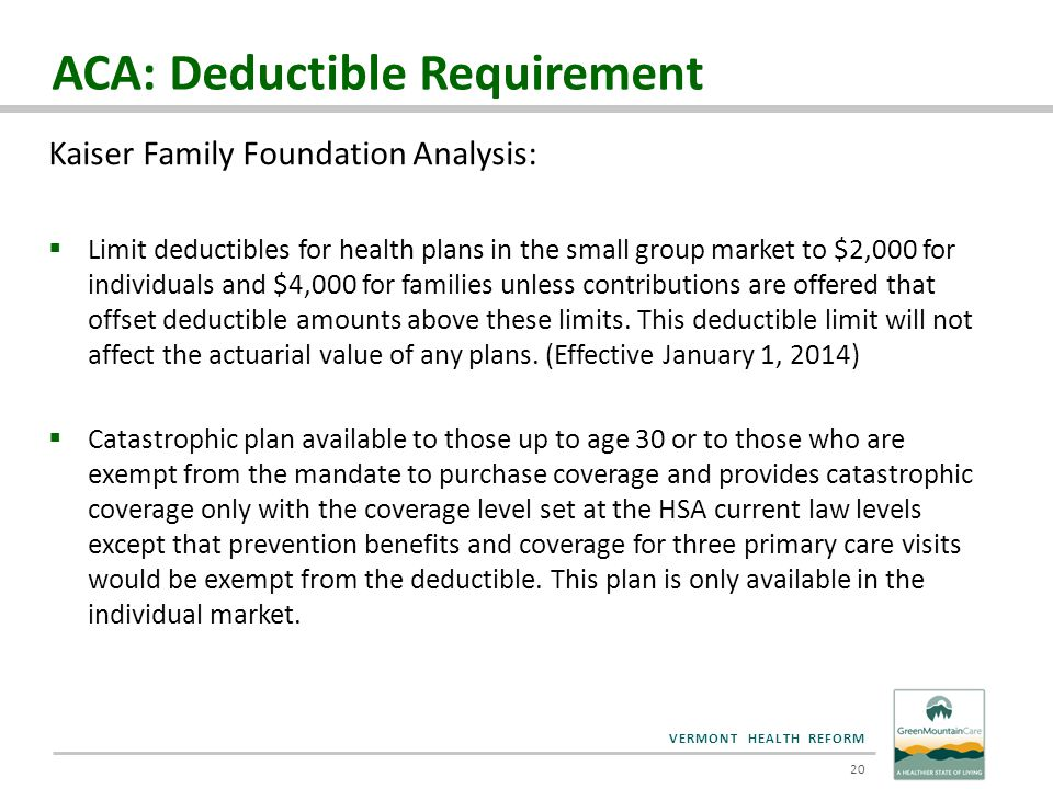 VERMONT HEALTH REFORM ACA: Deductible Requirement Kaiser Family Foundation Analysis:  Limit deductibles for health plans in the small group market to
