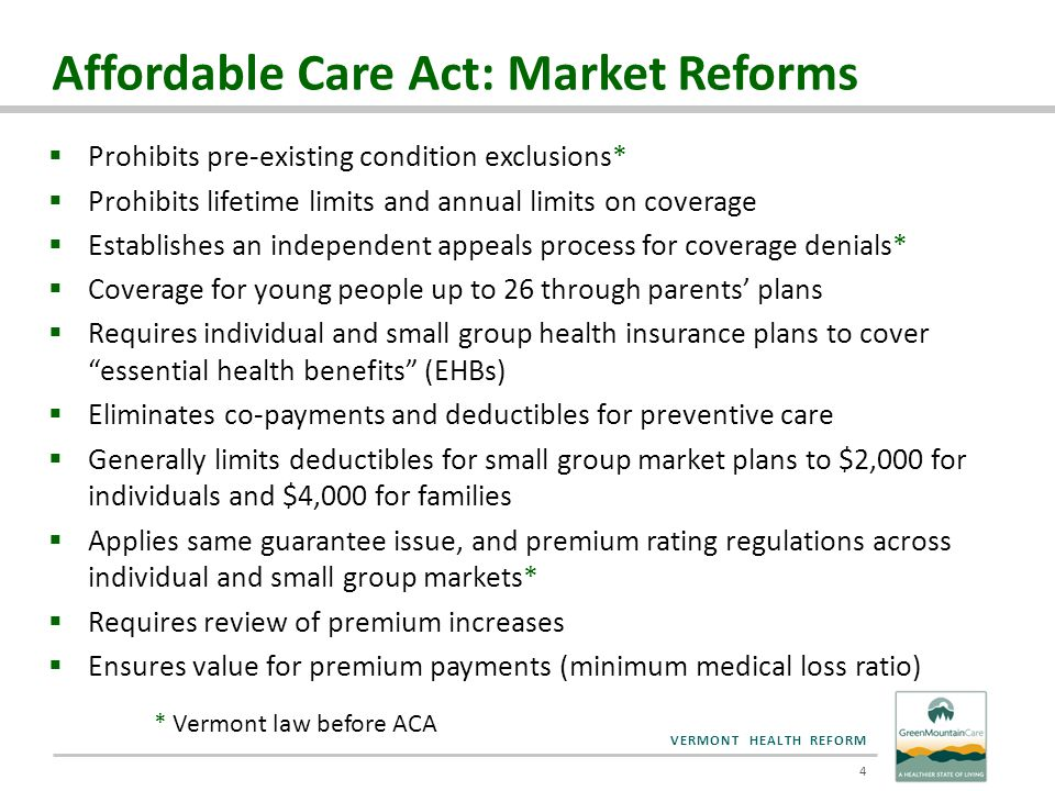 VERMONT HEALTH REFORM  ACA Definition: The Essential Health Benefits (EHB) plan is the benchmark that the state will use to determine the required benefits and quantitative limitations of any small group or non- group plan sold in 2014 and 2015  ACA Principles: – Comprehensive benefits across ten statutory categories – Scope of benefits under a typical employer plan – Coverage consistent with the mental health parity laws – State flexibility  Additional Vermont Principle: – All state mandates should be included EHB: Definitions & Principles 5
