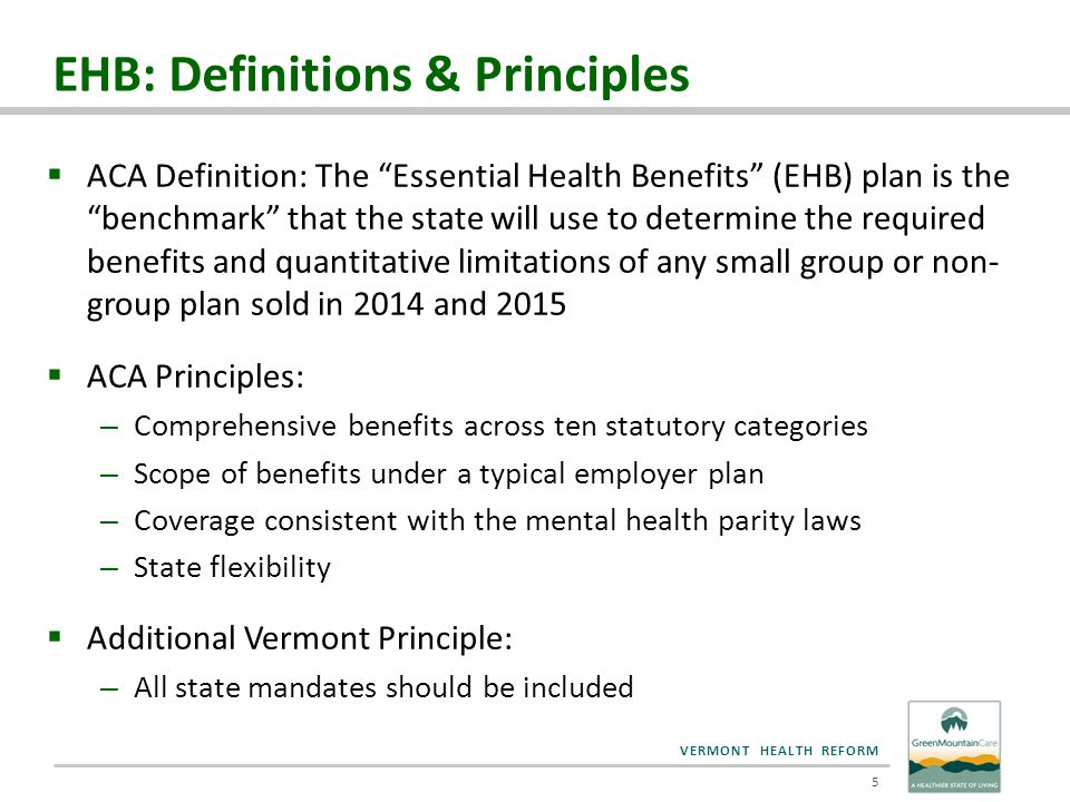 "VERMONT HEALTH REFORM  ACA Definition: The ""Essential Health Benefits"" (EHB) plan is the ""benchmark"" that the state will use to determine the require"