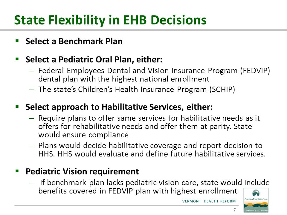 VERMONT HEALTH REFORM EHB: Benchmark Plan Options  HHS approach permits state to select benchmark plan from among four plan types: 1.Largest plan in any of three largest small group products (MVP, two BCBSVT products) 2.Largest insured commercial HMO (BCBSVT) 3.Any of the largest three state employee plans (CIGNA ) 4.Any of the three largest Federal Employee Health Benefits Program (FEHBP) plans  Vermont analyzed options 1, 2, 3 8