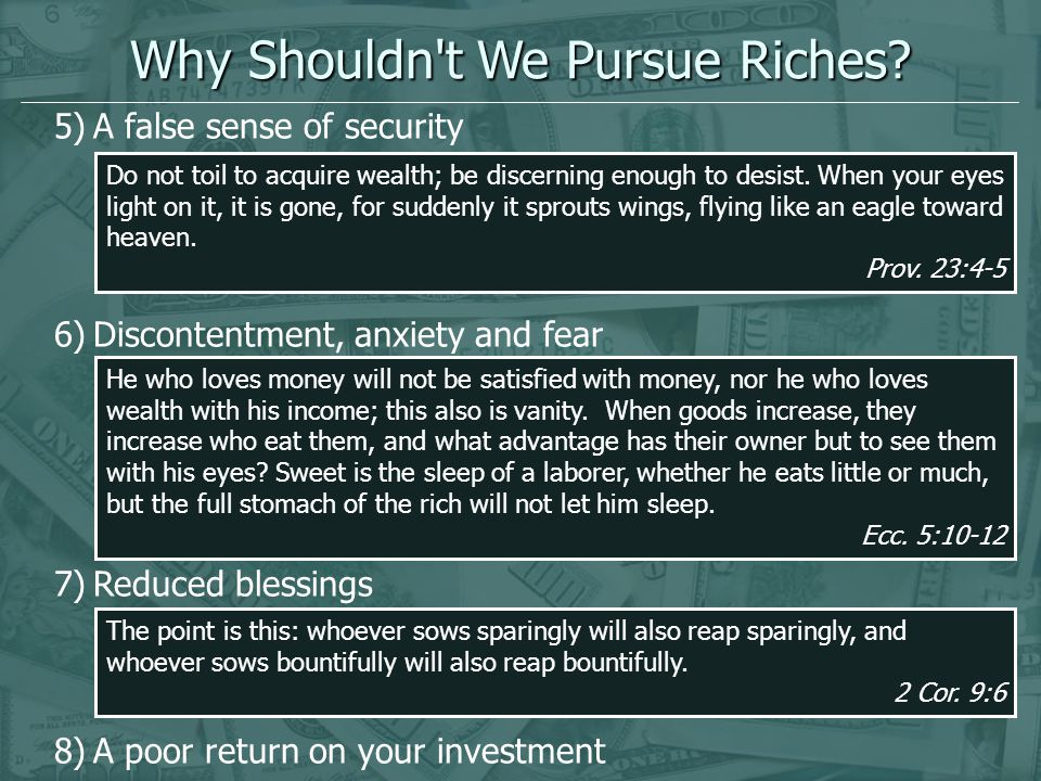 5)A false sense of security 6)Discontentment, anxiety and fear 7)Reduced blessings 8)A poor return on your investment Why Shouldn't We Pursue Riches?