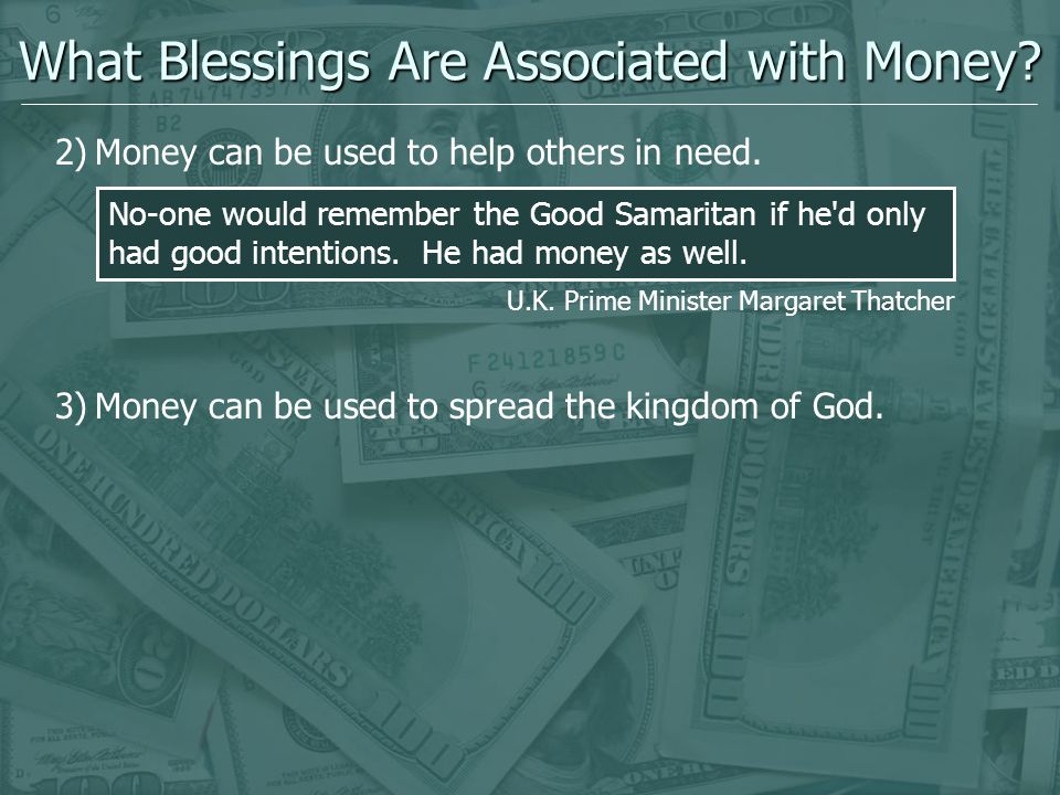 What Blessings Are Associated with Money? 2)Money can be used to help others in need. 3)Money can be used to spread the kingdom of God. No-one would r