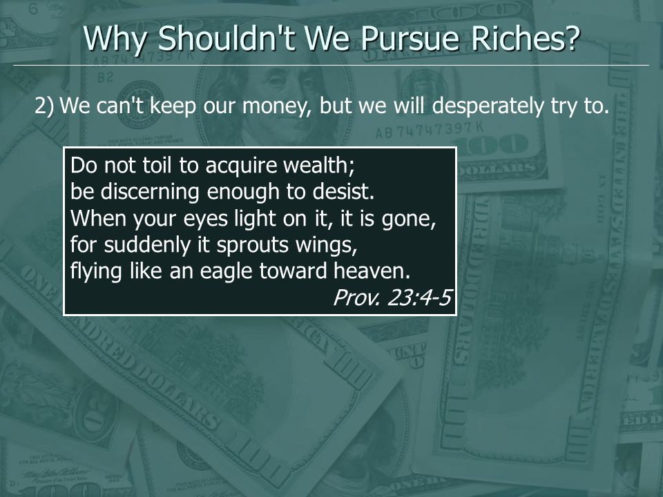 Why Shouldn't We Pursue Riches? 2)We can't keep our money, but we will desperately try to. Do not toil to acquire wealth; be discerning enough to desi