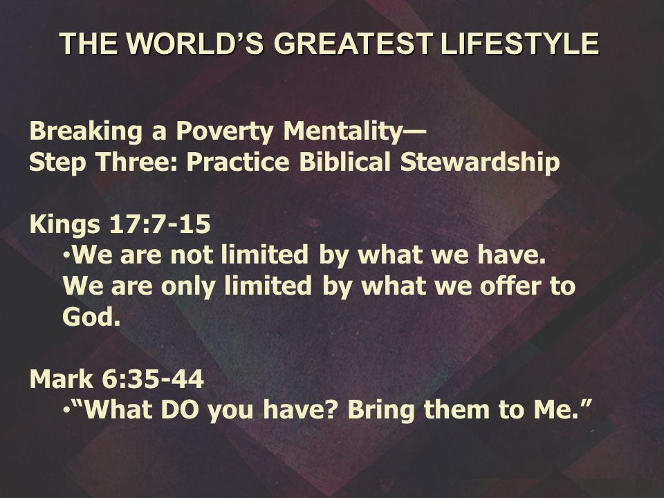 Breaking a Poverty Mentality— Step Three: Practice Biblical Stewardship Kings 17:7-15 We are not limited by what we have.
